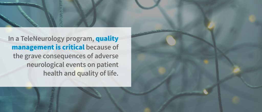 In a TeleNeurology program, quality management is critical because of the grave consequences of adverse neurological events on patient health and quality of life