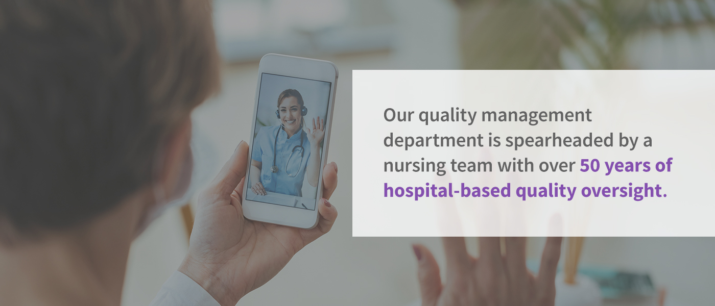 Our quality management department is spearheaded by a nursing team with over 50 years of hospital-based quality oversight