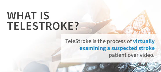 What is TeleStroke? TeleStroke is the process of virtually examining a suspected stroke patient over video